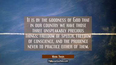 It is by the goodness of God that in our country we have those three unspeakably precious things: f Mark Twain Quotes