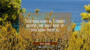 Self-education is I firmly believe the only kind of education there is
