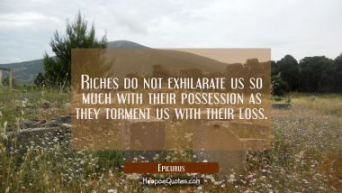Riches do not exhilarate us so much with their possession as they torment us with their loss. Epicurus Quotes