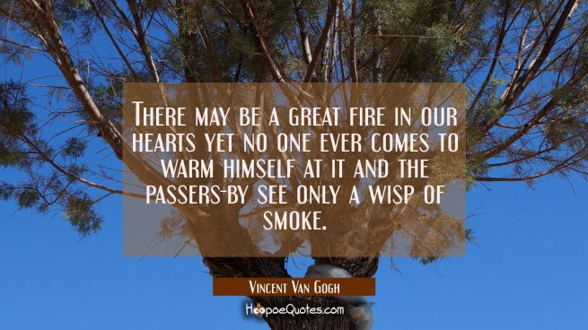 There may be a great fire in our hearts yet no one ever comes to warm himself at it and the passers