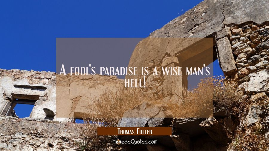 A fool's paradise is a wise man's hell! Thomas Fuller Quotes