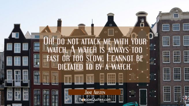 Oh! do not attack me with your watch. A watch is always too fast or too slow. I cannot be dictated