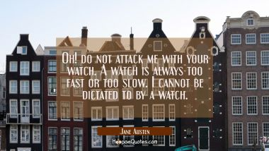 Oh! do not attack me with your watch. A watch is always too fast or too slow. I cannot be dictated Jane Austen Quotes