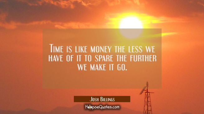 Time is like money the less we have of it to spare the further we make it go.