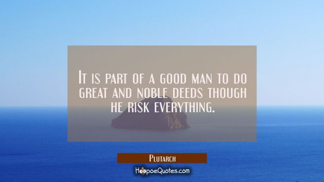 It is part of a good man to do great and noble deeds though he risk everything.