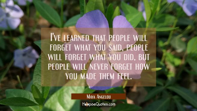 I've learned that people will forget what you said people will forget what you did but people will