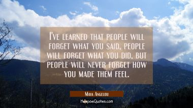 I've learned that people will forget what you said people will forget what you did but people will Maya Angelou Quotes