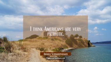 I think Americans are very patriotic. Arnold Schwarzenegger Quotes