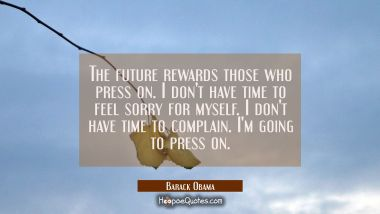 The future rewards those who press on. I don't have time to feel sorry for myself. I don't have tim