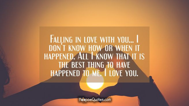 Falling in love with you… I don't know how or when it happened. All I know that it is the best thing to have happened to me. I love you.