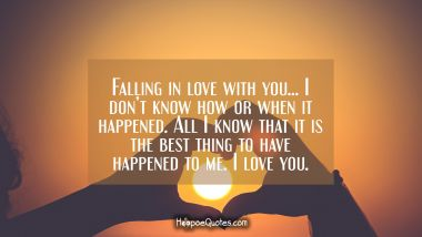 Falling in love with you… I don't know how or when it happened. All I know that it is the best thing to have happened to me. I love you. I Love You Quotes