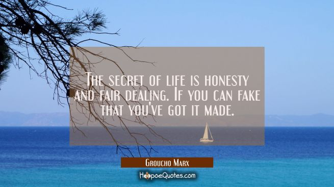 The secret of life is honesty and fair dealing. If you can fake that you've got it made.