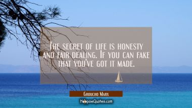 The secret of life is honesty and fair dealing. If you can fake that you've got it made. Groucho Marx Quotes