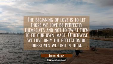 The beginning of love is to let those we love be perfectly themselves and not to twist them to fit Thomas Merton Quotes