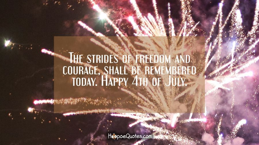 The strides of freedom and courage, shall be remembered today. Happy 4th of July. Independence Day Quotes