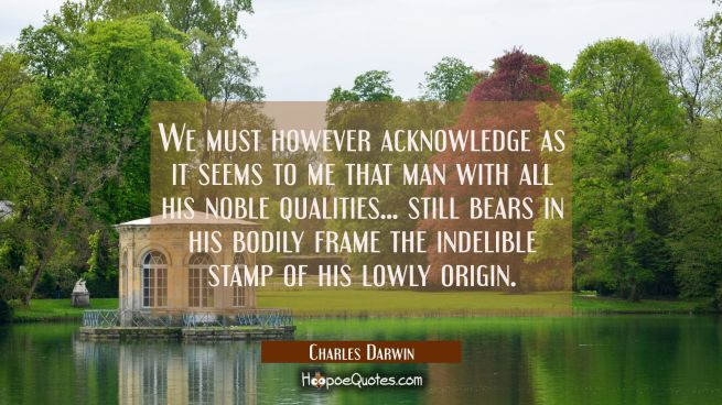 We must however acknowledge as it seems to me that man with all his noble qualities... still bears