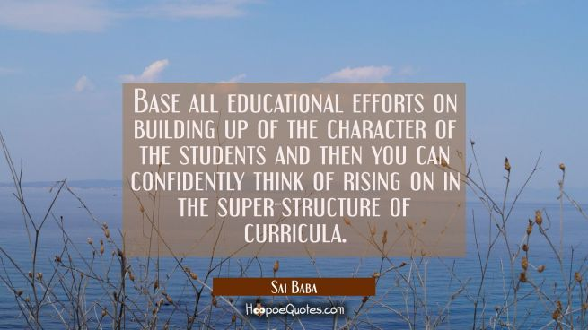 Base all educational efforts on building up of the character of the students and then you can confi