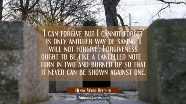 I can forgive but I cannot forget is only another way of saying I will not forgive. Forgiveness oug
