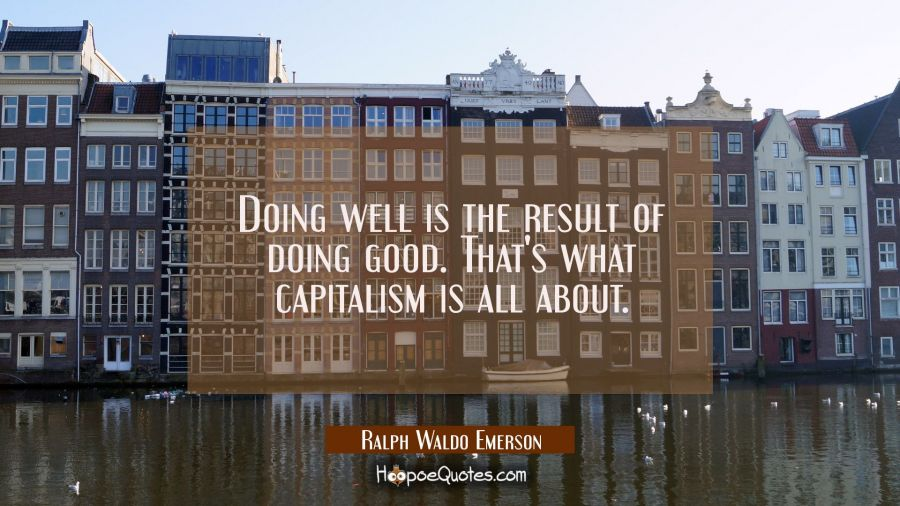Doing well is the result of doing good. That's what capitalism is all about. Ralph Waldo Emerson Quotes