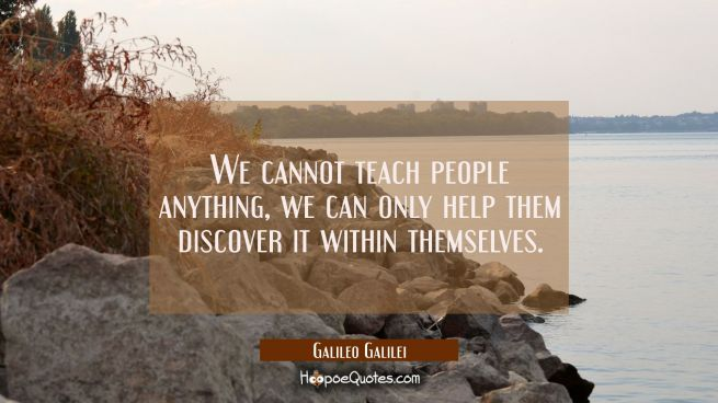 We cannot teach people anything, we can only help them discover it within themselves.