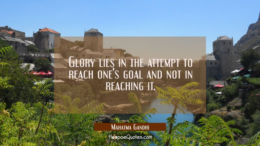 Glory lies in the attempt to reach one's goal and not in reaching it. Mahatma Gandhi Quotes