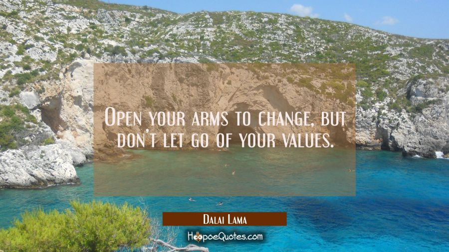 Open your arms to change, but don't let go of your values. Dalai Lama Quotes