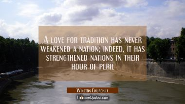 A love for tradition has never weakened a nation indeed it has strengthened nations in their hour o