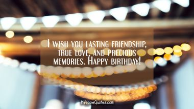 I wish you lasting friendship, true love and precious memories. Happy birthday! Quotes