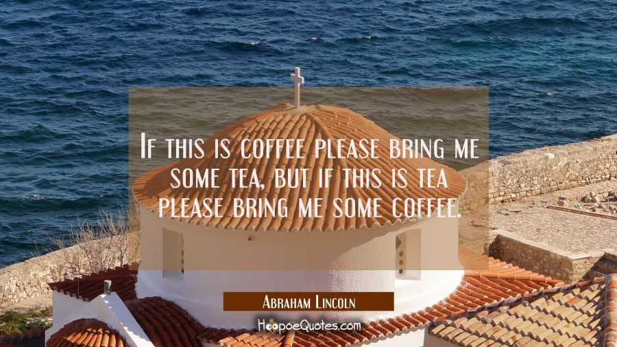 If this is coffee please bring me some tea, but if this is tea please bring me some coffee. Abraham Lincoln Quotes
