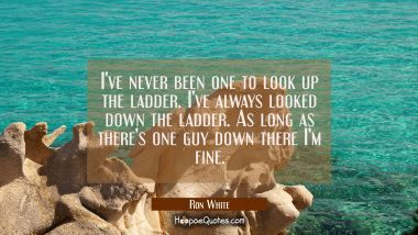 I've never been one to look up the ladder. I've always looked down the ladder. As long as there's o