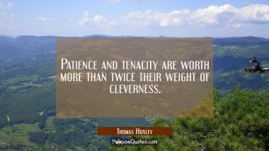 Patience and tenacity are worth more than twice their weight of cleverness. Thomas Huxley Quotes