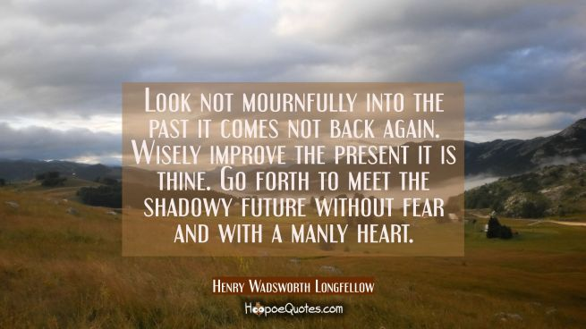 Look not mournfully into the past it comes not back again. Wisely improve the present it is thine.