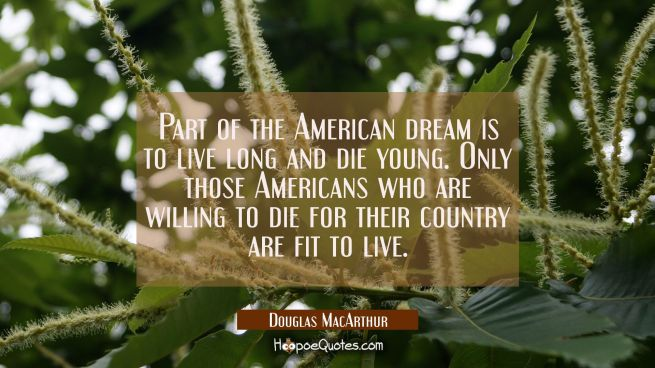 Part of the American dream is to live long and die young. Only those Americans who are willing to d