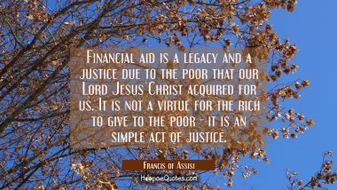 Financial aid is a legacy and a justice due to the poor that our Lord Jesus Christ acquired for us.