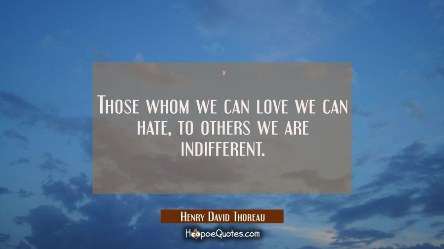 Quote of the Day - Those whom we can love we can hate, to others we are indifferent. - Henry David Thoreau