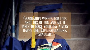 Graduation wishes for lots and lots of fun and all it takes to make your day a very happy one! Congratulations, Graduate!