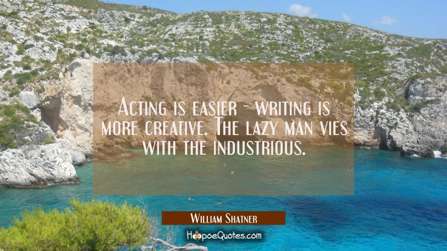 Acting is easier - writing is more creative. The lazy man vies with the industrious. William Shatner Quotes