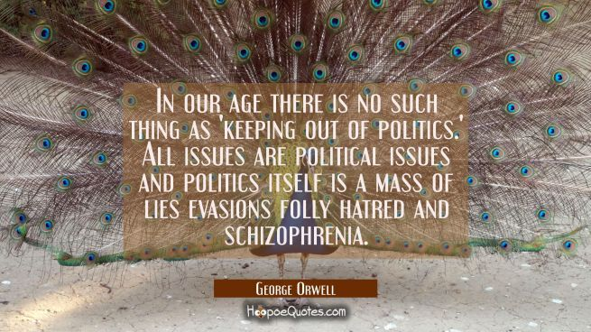 In our age there is no such thing as 'keeping out of politics.' All issues are political issues and