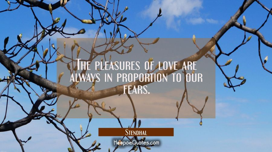 The pleasures of love are always in proportion to our fears. Stendhal Quotes