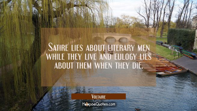 Satire lies about literary men while they live and eulogy lies about them when they die.