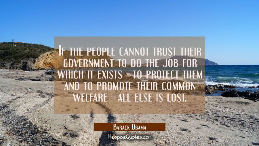If the people cannot trust their government to do the job for which it exists - to protect them and Barack Obama Quotes
