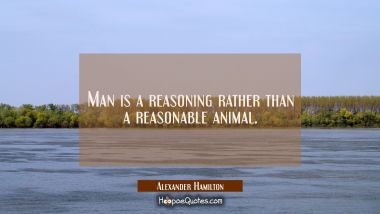 Man is a reasoning rather than a reasonable animal.