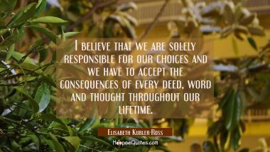 I believe that we are solely responsible for our choices and we have to accept the consequences of Elisabeth Kubler-Ross Quotes