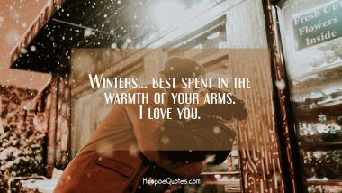 Winters… best spent in the warmth of your arms. I love you. I Love You Quotes
