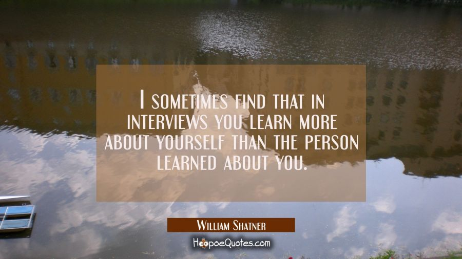 I sometimes find that in interviews you learn more about yourself than the person learned about you William Shatner Quotes