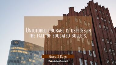 Untutored courage is useless in the face of educated bullets. George S. Patton Quotes