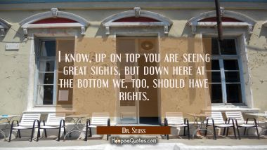 I know, up on top you are seeing great sights, but down here at the bottom we, too, should have rights. Dr. Seuss Quotes