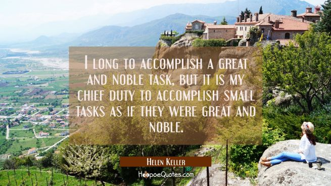 I long to accomplish a great and noble task but it is my chief duty to accomplish small tasks as if