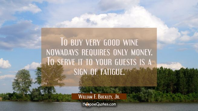 To buy very good wine nowadays requires only money. To serve it to your guests is a sign of fatigue