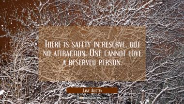 There is safety in reserve but no attraction. One cannot love a reserved person. Jane Austen Quotes
